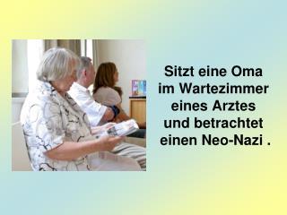 Sitzt eine Oma  im Wartezimmer eines Arztes und betrachtet  einen Neo-Nazi .