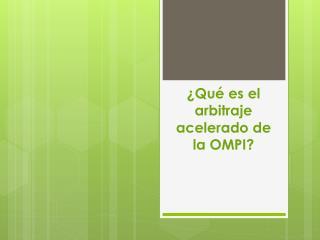 ¿Qué es el arbitraje acelerado de la OMPI?