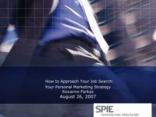 How to Approach Your Job Search: Your Personal Marketing Strategy Roxanne Farkas August 26, 2007