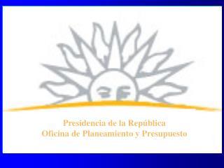 Presidencia de la República Oficina de Planeamiento y Presupuesto