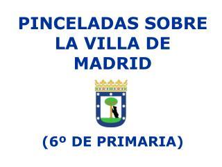 PINCELADAS SOBRE LA VILLA DE MADRID (6º DE PRIMARIA)
