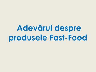 Adev ă rul despre p rodusele Fast-Food