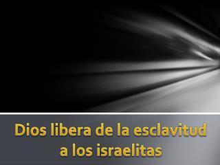 Dios libera de la esclavitud a los israelitas