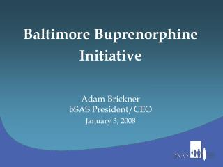 Baltimore Buprenorphine  Initiative Adam Brickner bSAS President/CEO January 3, 2008