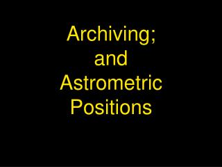 Archiving;   and  Astrometric Positions