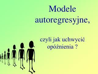 Modele autoregresyjne, czyli jak uchwycić opóźnienia ?