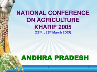 NATIONAL CONFERENCE  ON AGRICULTURE KHARIF 2005 22nd  , 23rd March 2005      ANDHRA PRADESH