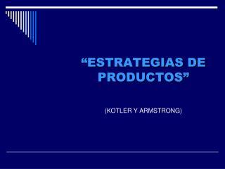 ESTRATEGIAS DE PRODUCTOS    KOTLER Y ARMSTRONG