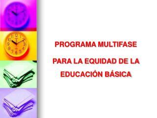 PROGRAMA MULTIFASE PARA LA EQUIDAD DE LA  EDUCACIÓN BÁSICA