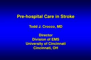 Pre-hospital Care in Stroke Todd J. Crocco, MD Director Division of EMS University of Cincinnati