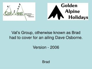 Val's Group, otherwise known as Brad had to cover for an ailing Dave Osborne. Version - 2006