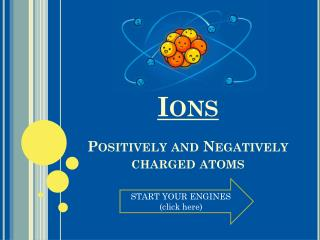 Ions Positively and Negatively charged atoms