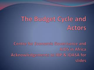 The Budget Cycle and Actors  Centre for Economic Governance and AIDS in Africa Acknowledgements to IBP  IDASA for slides