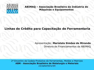 Linhas de Crédito para Capacitação de Ferramentaria Apresentação:  Maristela Simões de Miranda
