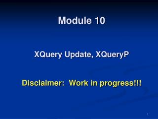 Module 10   XQuery Update, XQueryP   Disclaimer:  Work in progress