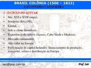 1 - O CICLO DO AÇÚCAR Séc. XVI e XVII (auge). Nordeste (BA e PE). Litoral.
