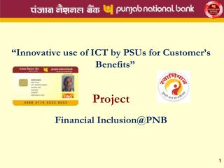 Innovative use of ICT by PSUs for Customer s Benefits   Project  Financial InclusionPNB