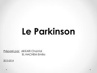 Le Parkinson Préparé par:   AKKARI Chantal                          EL HACHEM Emilio 2013-2014