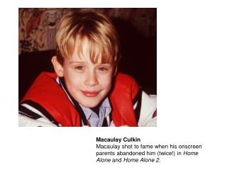 Macaulay Culkin Macaulay shot to fame when his onscreen parents abandoned him twice in Home Alone and Home Alone 2.