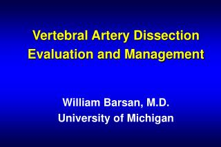 Vertebral Artery Dissection Evaluation and Management William Barsan, M.D. University of Michigan