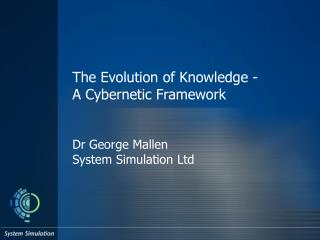 The Evolution of Knowledge -  A Cybernetic Framework   Dr George Mallen System Simulation Ltd
