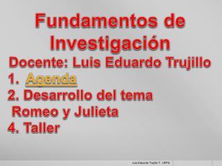 Fundamentos de Investigación Docente: Luis Eduardo Trujillo Agenda  2. Desarrollo del tema