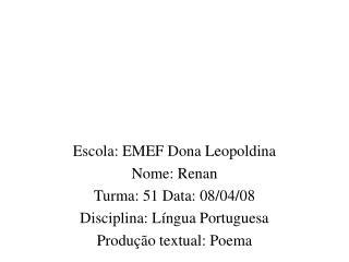 Escola: EMEF Dona Leopoldina Nome: Renan Turma: 51 Data: 08/04/08 Disciplina: Língua Portuguesa