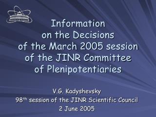 V .G. Kadyshevsky 98 th  session  of the JINR Scientific Council 2 June  200 5