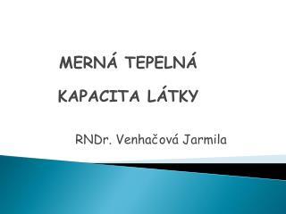 MERNÁ TEPELNÁ  KAPACITA LÁTKY RNDr. Venhačová Jarmila