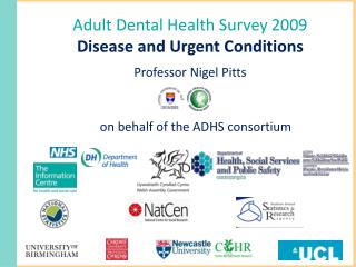 Adult Dental Health Survey 2009 Disease and Urgent Conditions Professor Nigel Pitts