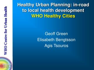 Healthy Urban Planning: in-road to local health development WHO Healthy Cities
