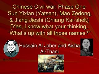 Chinese Civil war: Phase One  Sun Yixian Yatsen, Mao Zedong,  Jiang Jieshi Chiang Kai-shek [Yes, I know what your thinki