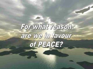For what reason  are we in favour  of PEACE?