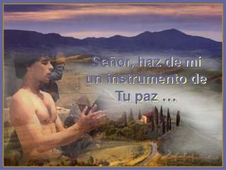 Señor, haz de mí  un instrumento de Tu paz  …