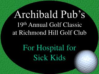 Archibald Pub's  19 th  Annual Golf Classic at Richmond Hill Golf Club