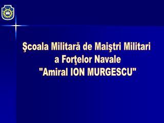 """Şcoala Militară de Maiştri Militari  a Forţelor Navale """"Amiral ION MURGESCU"""""""
