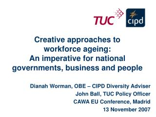 Dianah Worman, OBE – CIPD Diversity Adviser John Ball, TUC Policy Officer