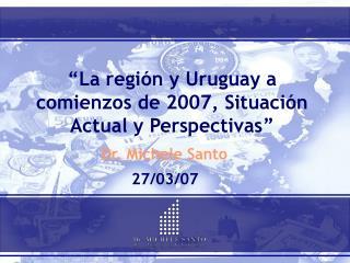 """""""La región y Uruguay a comienzos de 2007, Situación Actual y Perspectivas"""""""