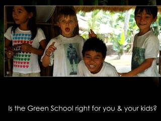 Is the Green School right for you & your kids?