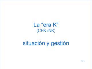 """La """"era K"""" (CFK+NK) situación y gestión IFG143"""