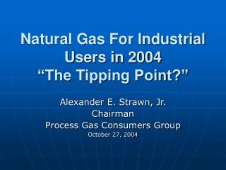 """Natural Gas For Industrial Users in 2004 """"The Tipping Point?"""""""