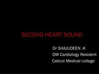 SECOND HEART SOUND                                Dr SHAJUDEEN .K