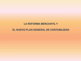LA REFORMA MERCANTIL Y EL NUEVO PLAN GENERAL DE CONTABILIDAD