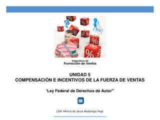 """UNIDAD 5 COMPENSACIÓN E INCENTIVOS DE LA FUERZA DE VENTAS """" Ley Federal de Derechos de Autor """""""