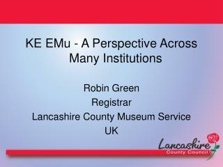 KE EMu - A Perspective Across Many Institutions Robin Green Registrar