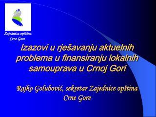 Izazovi u rje avanju aktuelnih  problema u finansiranju lokalnih samouprava u Crnoj Gori   Rajko Golubovic, sekretar Zaj