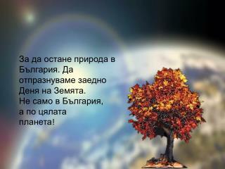 За да остане природа в България . Да  отпразнуваме заедно  Деня на Земята. Не само в България,