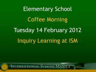 Elementary School Coffee Morning Tuesday 14 February 2012 Inquiry Learning at ISM