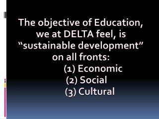 "The  objective of Education, we at DELTA feel, is ""sustainable development"" on  all fronts:"