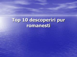 Top 10 descoperiri pur romanesti